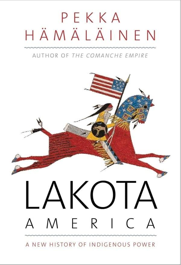 'Lakota America: A New History of Indigenous Power' by Pekka Hämäläinen