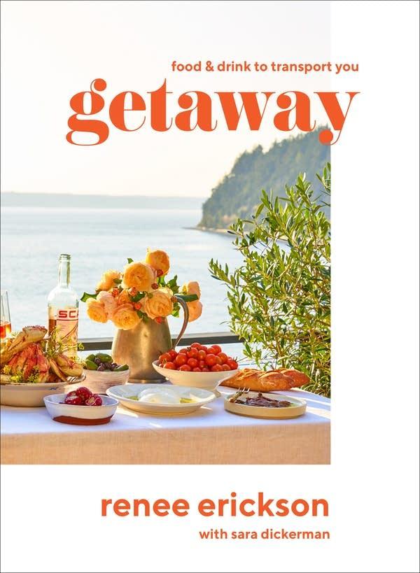 Getaway: Food & Drink to Transport You by Renee Erickson