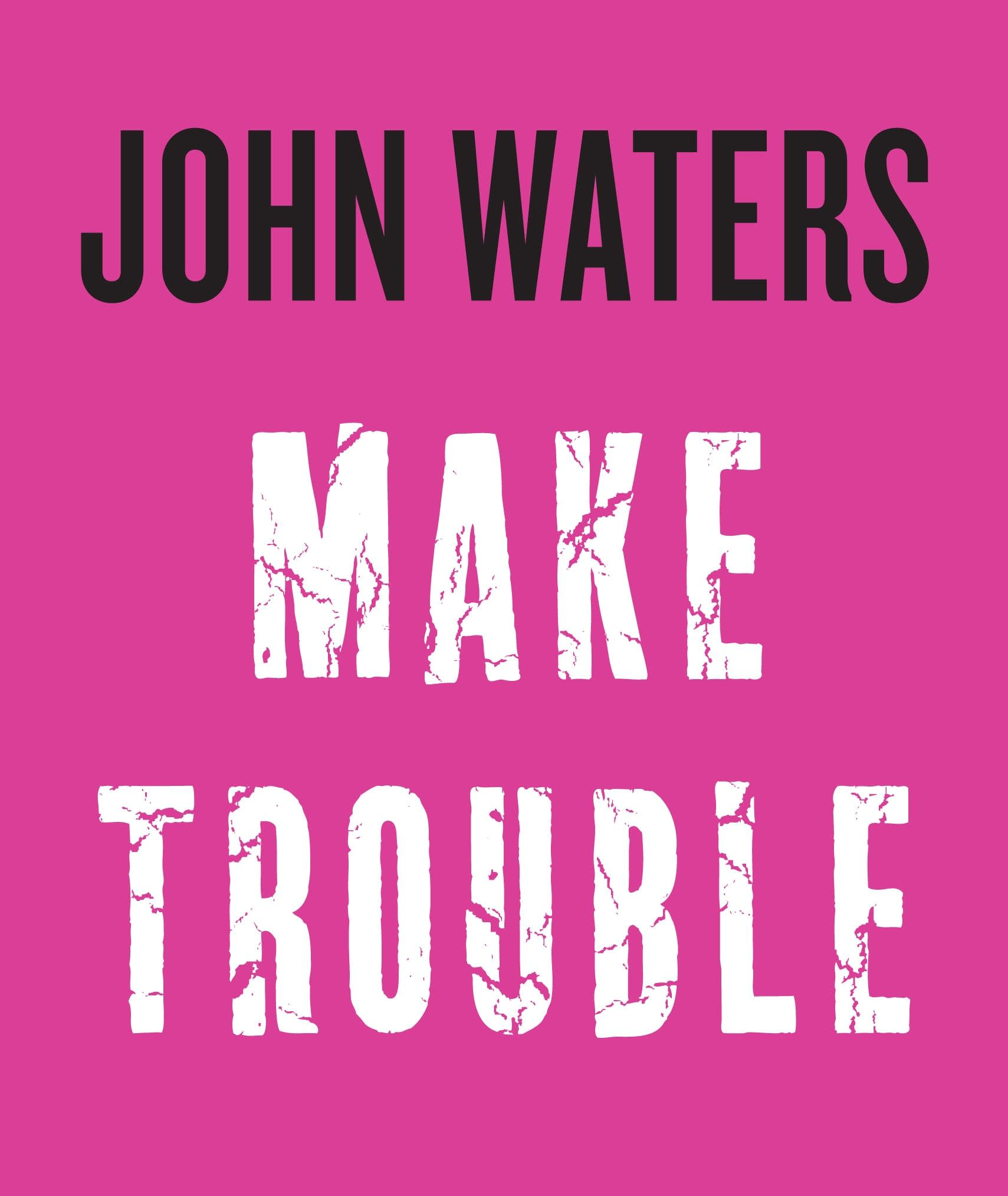 'Make Trouble' by John Waters