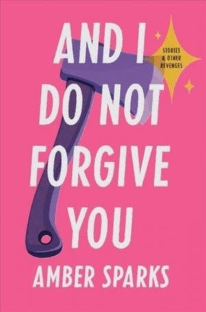 'And I Do Not Forgive You: Stories and Other Revenges' by Amber Sparks